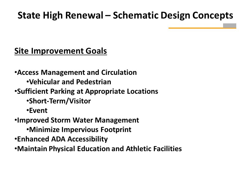 State High Renewal – Schematic Design Concepts Site Improvement Goals Access Management and Circulation Vehicular and Pedestrian Sufficient Parking at Appropriate Locations Short-Term/Visitor Event Improved Storm Water Management Minimize Impervious Footprint Enhanced ADA Accessibility Maintain Physical Education and Athletic Facilities