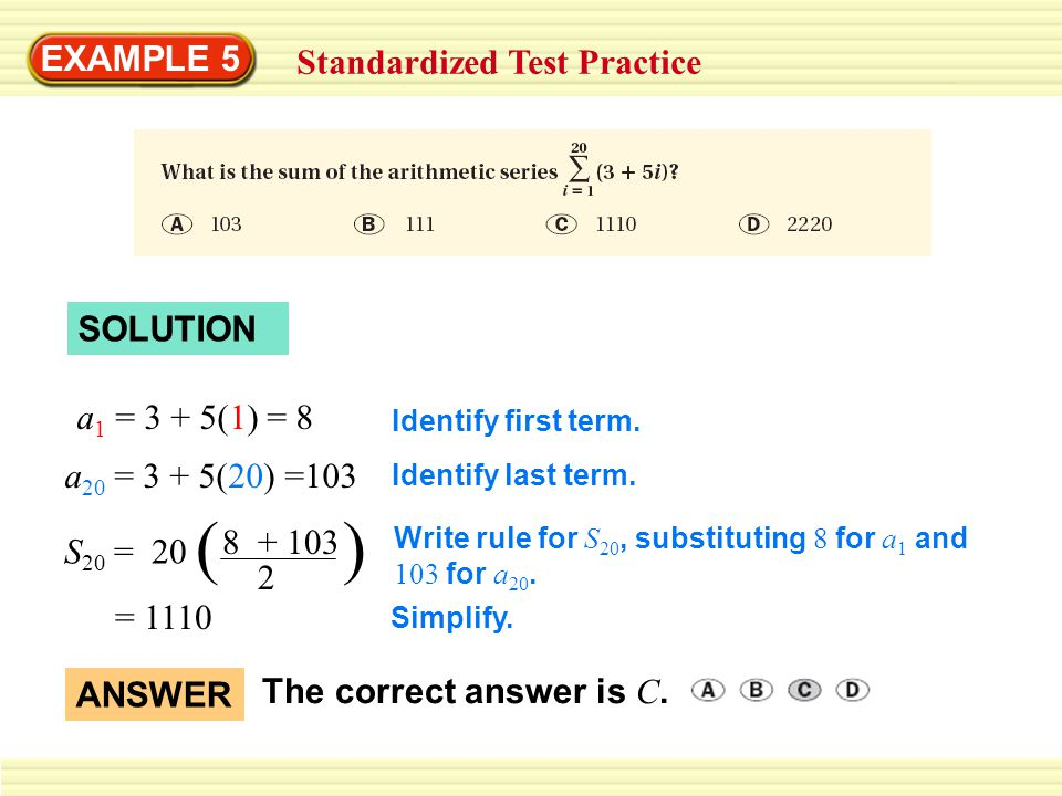 EXAMPLE 5 Standardized Test Practice SOLUTION a 1 = 3 + 5(1) = 8 a 20 = 3 + 5(20) =103 S 20 = 20 ( ) 8 + 103 2 = 1110 Identify first term.