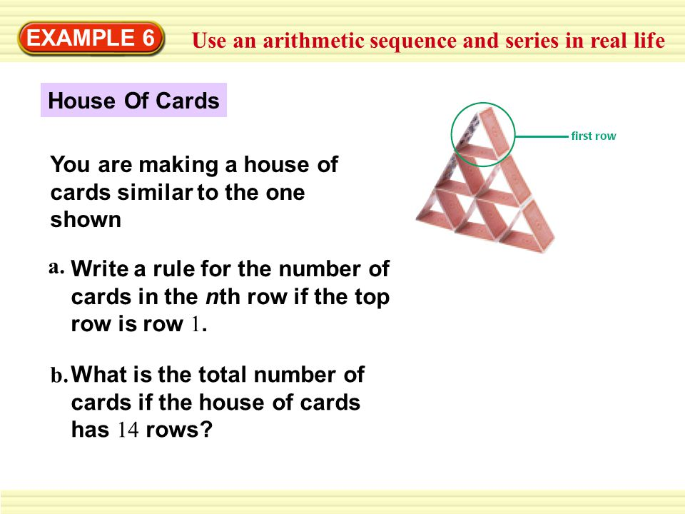 EXAMPLE 6 Use an arithmetic sequence and series in real life You are making a house of cards similar to the one shown Write a rule for the number of cards in the nth row if the top row is row 1.