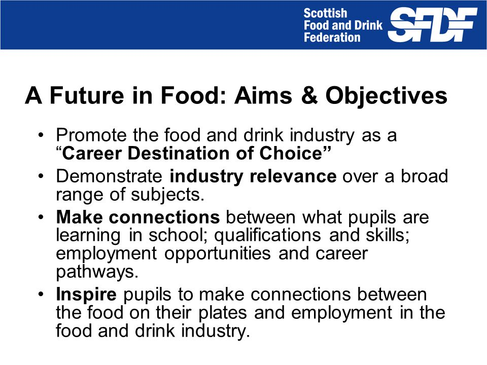 Inspiring careers in food and drink SFDF is the representative body of food and drink manufacturers in Scotland.