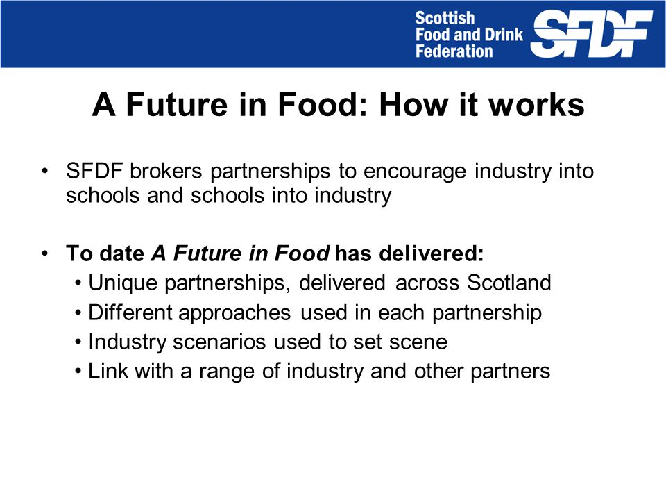A Future in Food: Aims & Objectives Promote the food and drink industry as a Career Destination of Choice Demonstrate industry relevance over a broad range of subjects.