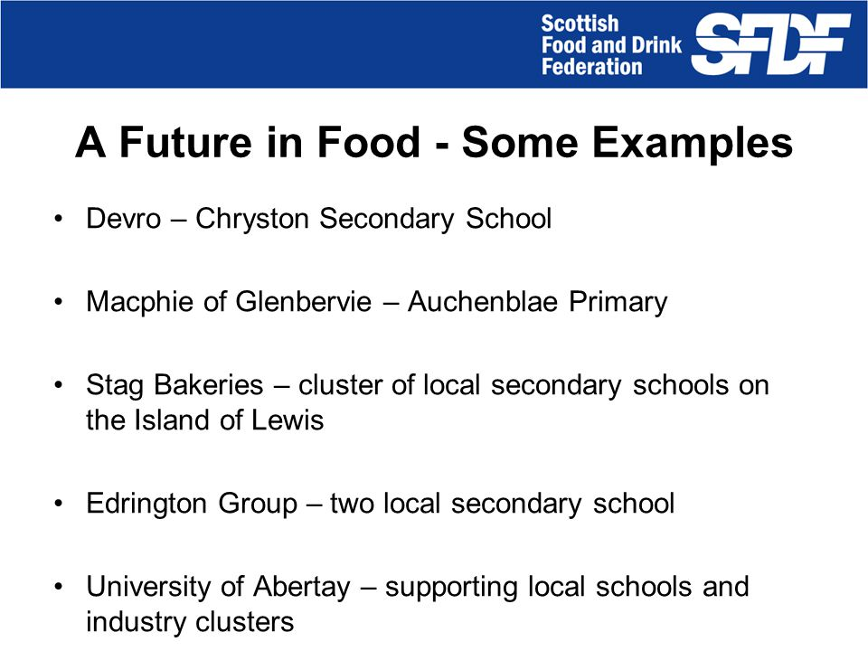 A Future in Food: How it works SFDF brokers partnerships to encourage industry into schools and schools into industry To date A Future in Food has delivered: Unique partnerships, delivered across Scotland Different approaches used in each partnership Industry scenarios used to set scene Link with a range of industry and other partners