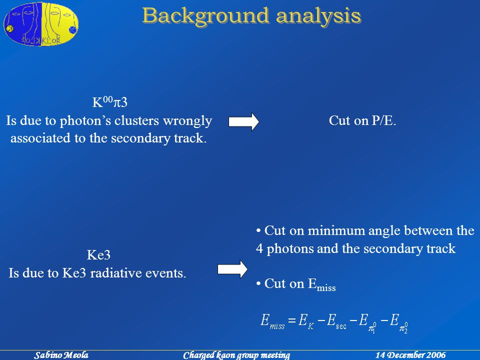 Sabino Meola Charged kaon group meeting 14 December 2006 Background analysis K 00  Is due to photon's clusters wrongly associated to the secondary track.