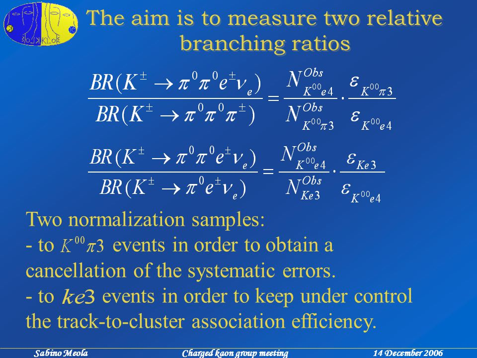 Sabino Meola Charged kaon group meeting 14 December 2006 The aim is to measure two relative branching ratios Two normalization samples: - to events in order to obtain a cancellation of the systematic errors.