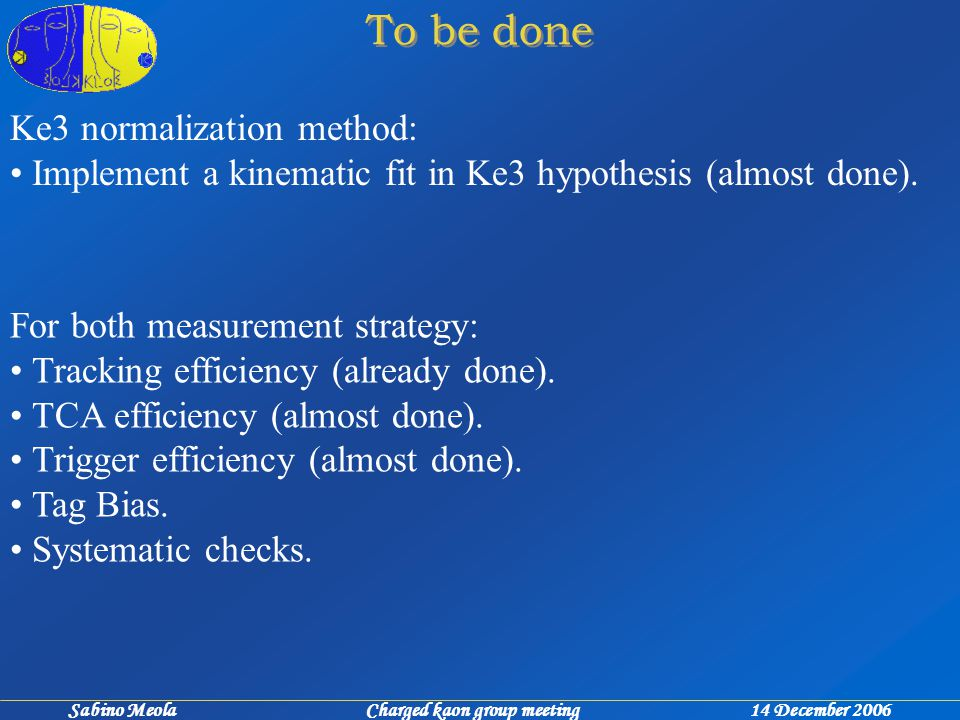 Sabino Meola Charged kaon group meeting 14 December 2006 Ke3 normalization method: Implement a kinematic fit in Ke3 hypothesis (almost done).