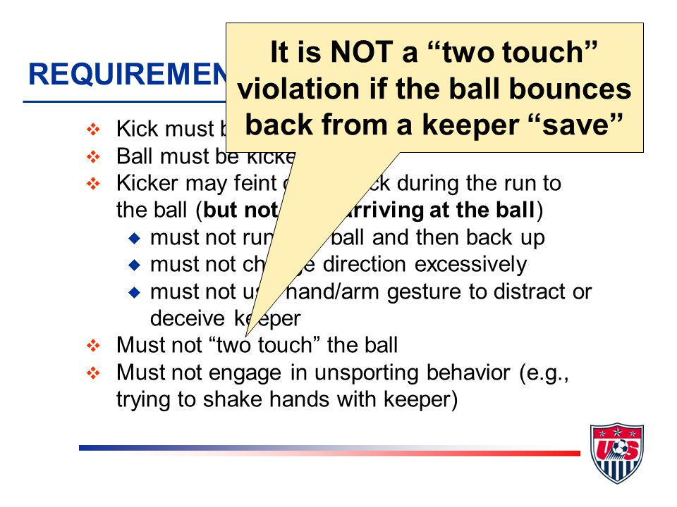 REQUIREMENTS OF KICKER v Kick must be taken from the mark v Ball must be kicked forward v Kicker may feint on the kick during the run to the ball (but not after arriving at the ball) u must not run past ball and then back up u must not change direction excessively u must not use hand/arm gesture to distract or deceive keeper v Must not two touch the ball v Must not engage in unsporting behavior (e.g., trying to shake hands with keeper) It is NOT a two touch violation if the ball bounces back from a keeper save