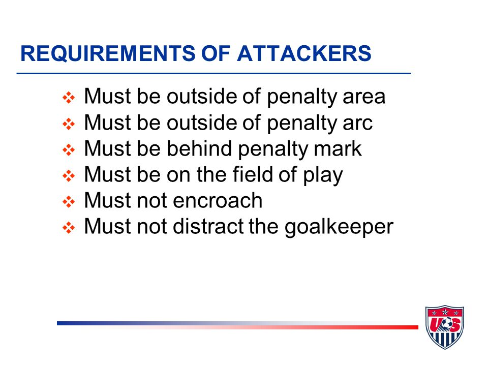 REQUIREMENTS OF ATTACKERS v Must be outside of penalty area v Must be outside of penalty arc v Must be behind penalty mark v Must be on the field of play v Must not encroach v Must not distract the goalkeeper