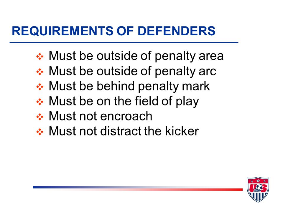 REQUIREMENTS OF DEFENDERS v Must be outside of penalty area v Must be outside of penalty arc v Must be behind penalty mark v Must be on the field of p