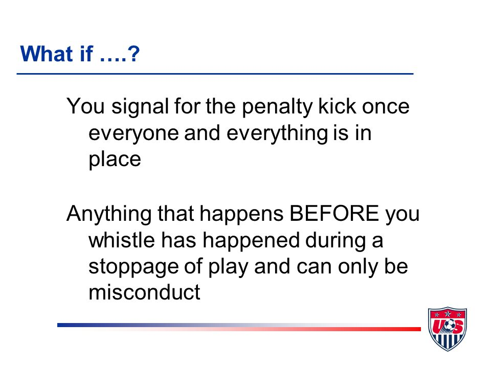 You signal for the penalty kick once everyone and everything is in place Anything that happens BEFORE you whistle has happened during a stoppage of play and can only be misconduct What if ….
