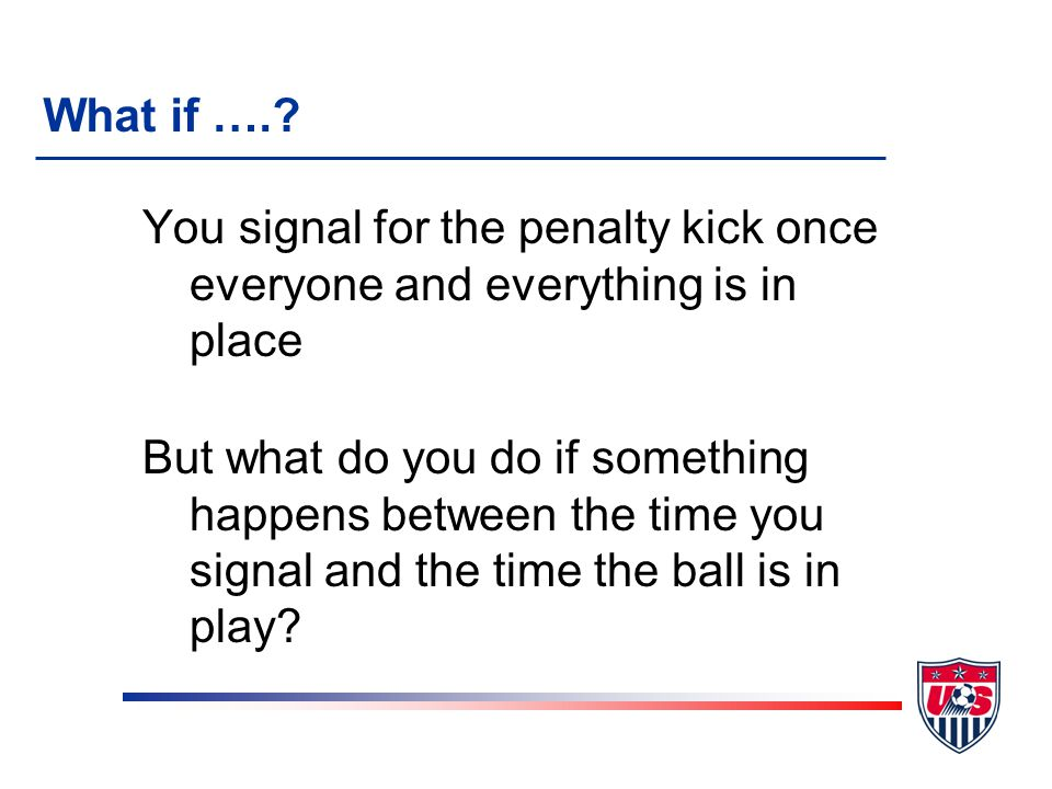 You signal for the penalty kick once everyone and everything is in place But what do you do if something happens between the time you signal and the t
