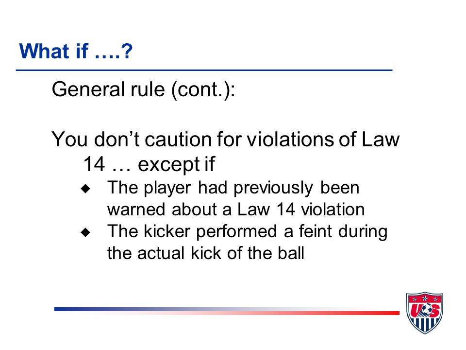 General rule (cont.): You don't caution for violations of Law 14 … except if u The player had previously been warned about a Law 14 violation u The kicker performed a feint during the actual kick of the ball What if ….