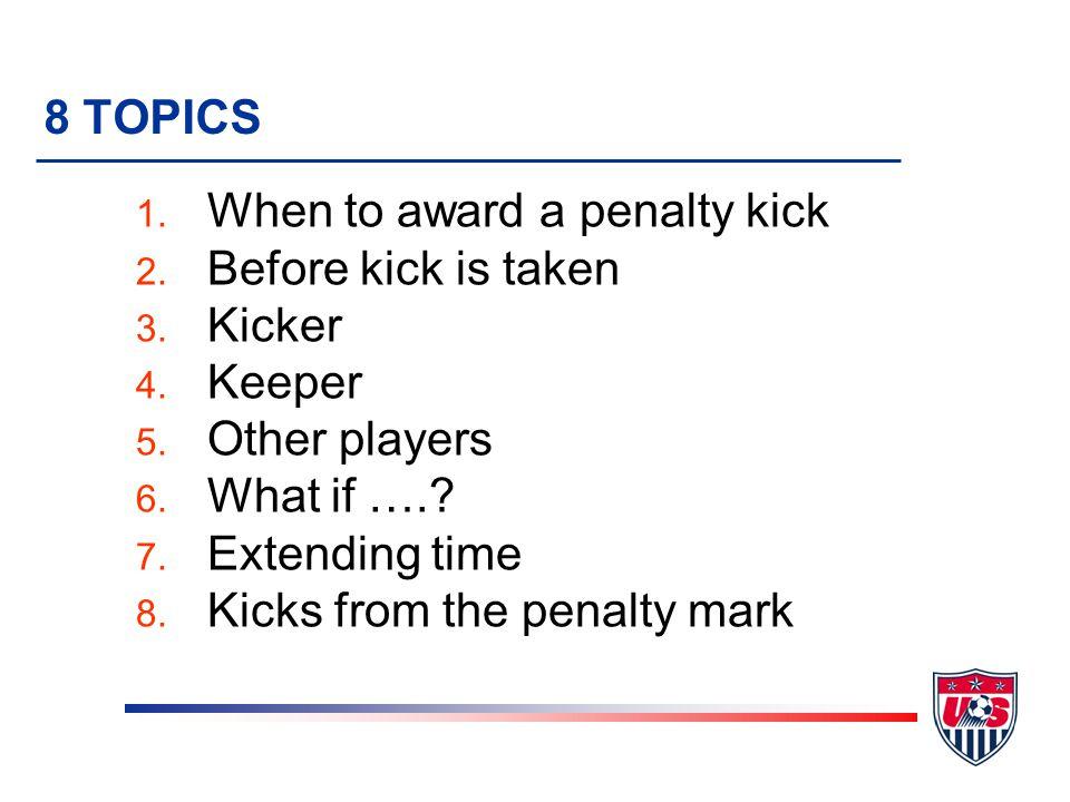 8 TOPICS 1. When to award a penalty kick 2. Before kick is taken 3.