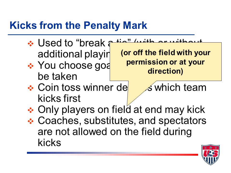 """v Used to """"break a tie"""" (with or without additional playing time) v You choose goal at which kicks will be taken v Coin toss winner decides which team"""