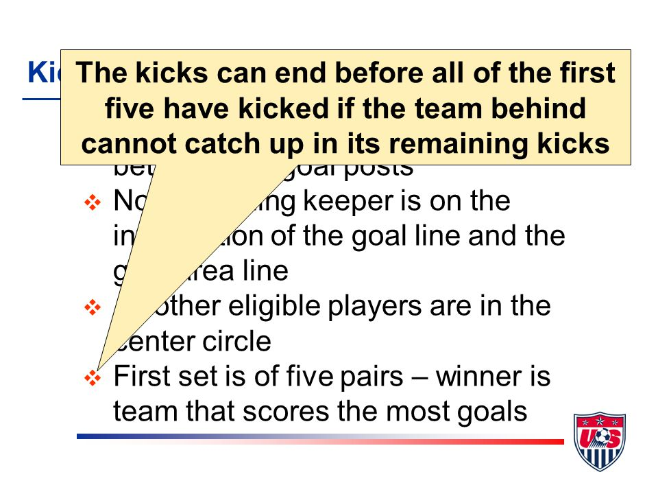 Kicks from the Penalty Mark v Defending keeper is on the goal line between the goal posts v Nondefending keeper is on the intersection of the goal line and the goal area line v All other eligible players are in the center circle v First set is of five pairs – winner is team that scores the most goals The kicks can end before all of the first five have kicked if the team behind cannot catch up in its remaining kicks