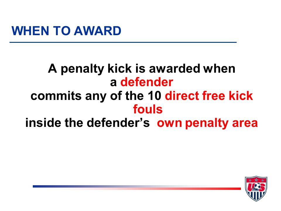 A penalty kick is awarded when a defender commits any of the 10 direct free kick fouls inside the defender's own penalty area WHEN TO AWARD