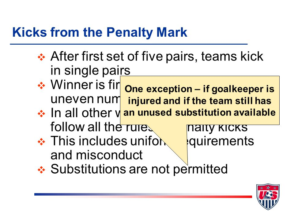 Kicks from the Penalty Mark v After first set of five pairs, teams kick in single pairs v Winner is first single pair to score an uneven number of goa