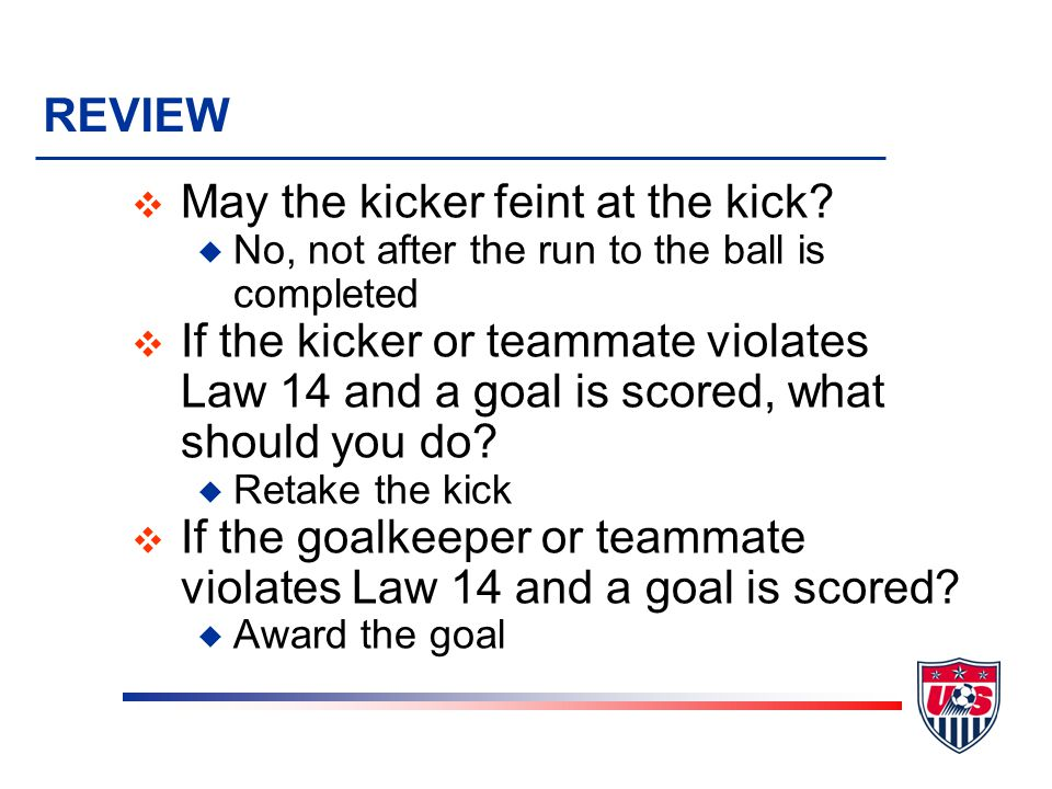 REVIEW v May the kicker feint at the kick? u No, not after the run to the ball is completed v If the kicker or teammate violates Law 14 and a goal is