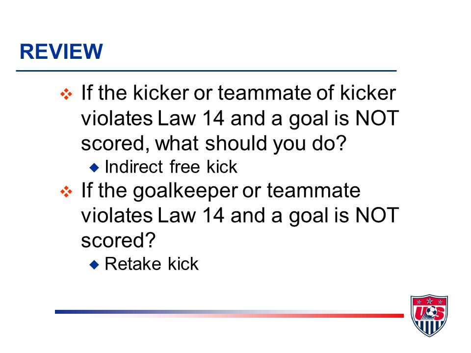 REVIEW v If the kicker or teammate of kicker violates Law 14 and a goal is NOT scored, what should you do? u Indirect free kick v If the goalkeeper or