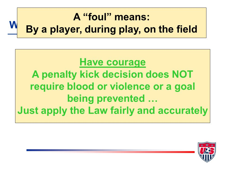 A penalty kick is awarded when a defender commits any of the 10 direct free kick fouls inside their own penalty area WHEN TO AWARD A foul means: By a player, during play, on the field Have courage A penalty kick decision does NOT require blood or violence or a goal being prevented … Just apply the Law fairly and accurately