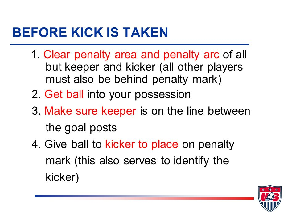 1. Clear penalty area and penalty arc of all but keeper and kicker (all other players must also be behind penalty mark) 2. Get ball into your possessi