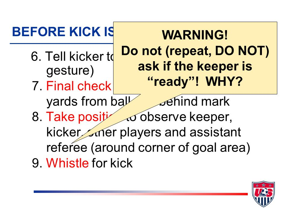 Kicks from the Penalty Mark v After first set of five pairs, teams kick in single pairs v Winner is first single pair to score an uneven number of goals v In all other ways, kicks from the mark follow all the rules of penalty kicks v This includes uniform requirements and misconduct v Substitutions are not permitted