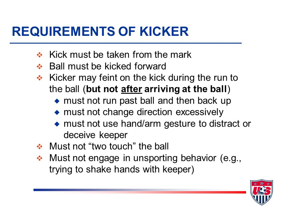 Kicks from the Penalty Mark v After first set of five pairs, teams kick in single pairs v Winner is first single pair to score an uneven number of goals v In all other ways, kicks from the mark follow all the rules of penalty kicks v This includes uniform requirements and misconduct v Substitutions are not permitted One exception – if goalkeeper is injured and if the team still has an unused substitution available