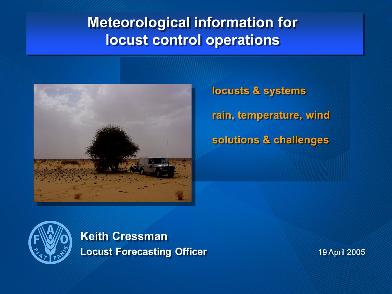 locusts & systems rain, temperature, wind solutions & challenges locusts & systems rain, temperature, wind solutions & challenges Meteorological information for locust control operations Keith Cressman Locust Forecasting Officer 19 April 2005 Keith Cressman Locust Forecasting Officer 19 April 2005