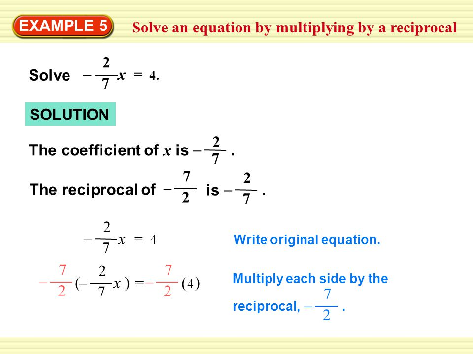 Solve an equation by multiplying by a reciprocal EXAMPLE 5 SOLUTION Write original equation. x = 4x = 4 2 7 – x = 4. 2 7 – Solve 7 2 – The coefficient