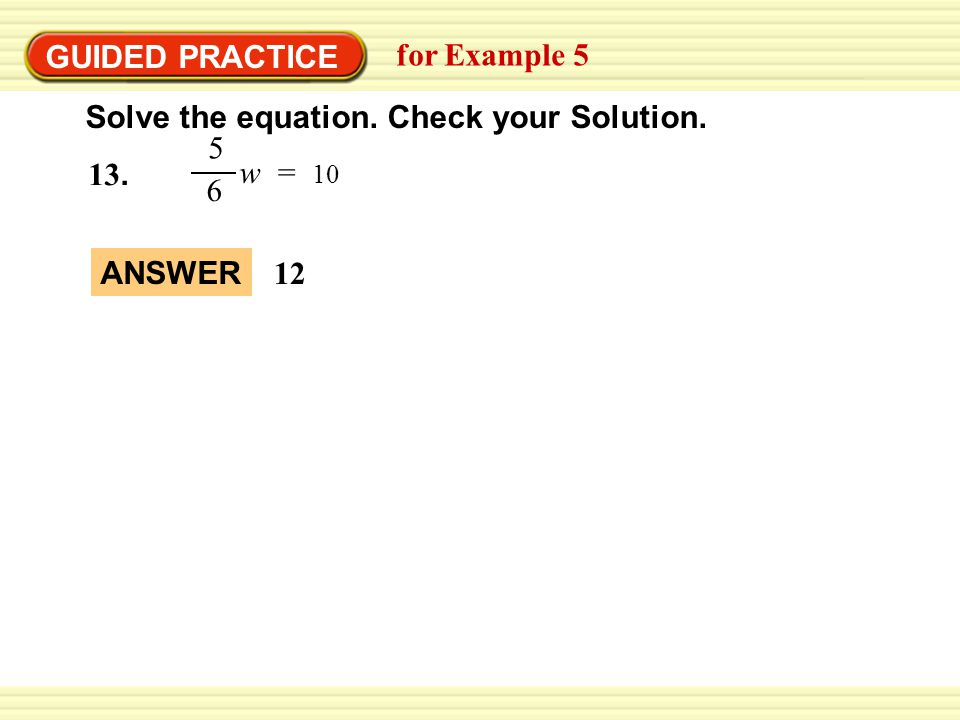GUIDED PRACTICE for Example 5 Solve the equation. Check your Solution. w = 10 5 6 13. ANSWER 12
