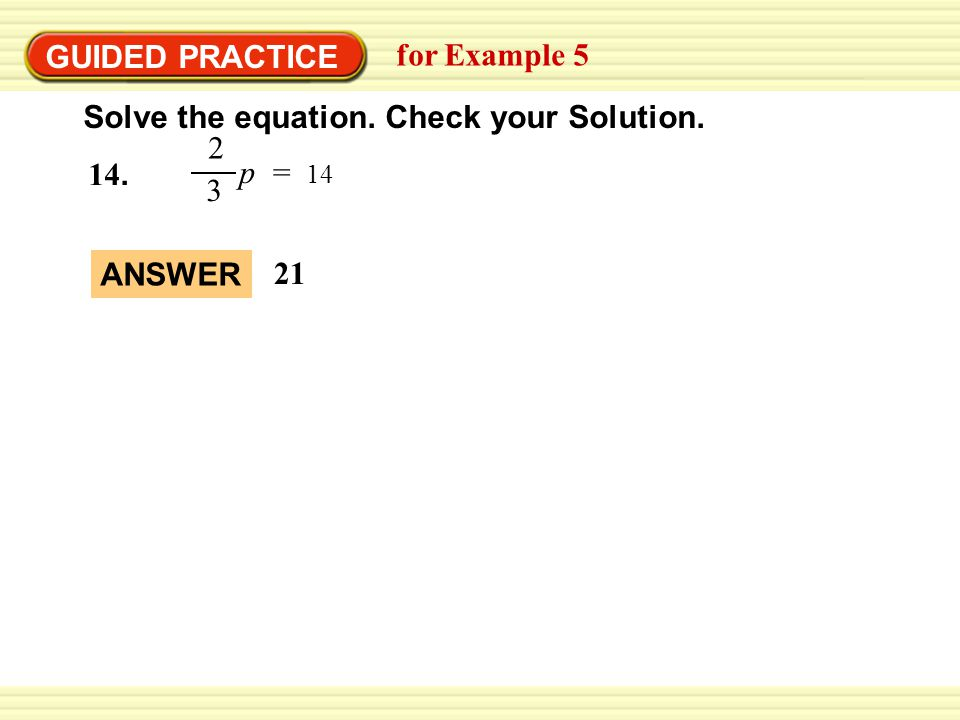 GUIDED PRACTICE for Example 5 Solve the equation. Check your Solution. p = 14 2 3 14. ANSWER 21