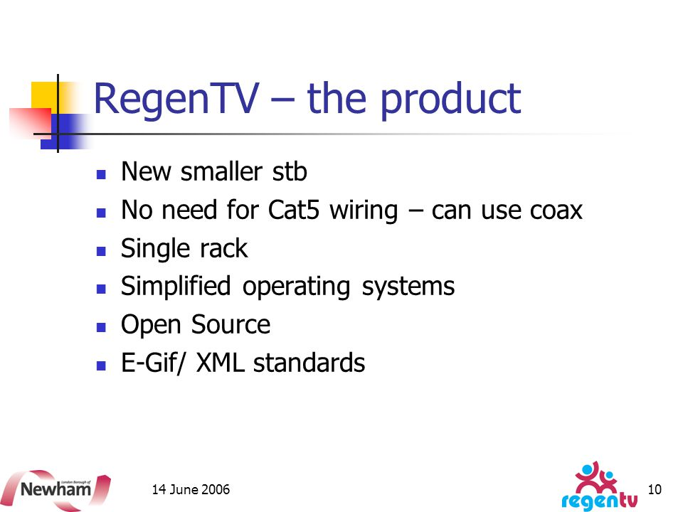 14 June 2006 10 RegenTV – the product New smaller stb No need for Cat5 wiring – can use coax Single rack Simplified operating systems Open Source E-Gif/ XML standards