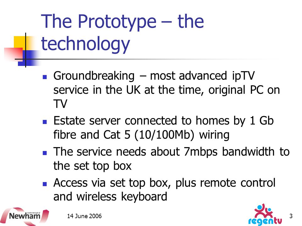 14 June 2006 3 The Prototype – the technology Groundbreaking – most advanced ipTV service in the UK at the time, original PC on TV Estate server connected to homes by 1 Gb fibre and Cat 5 (10/100Mb) wiring The service needs about 7mbps bandwidth to the set top box Access via set top box, plus remote control and wireless keyboard