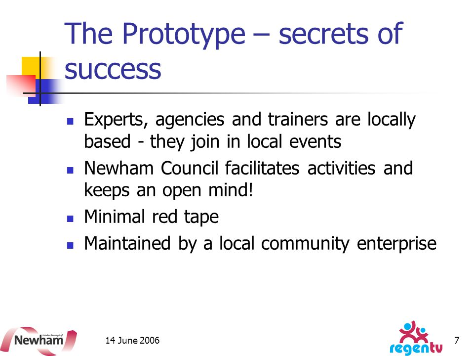 14 June 2006 7 The Prototype – secrets of success Experts, agencies and trainers are locally based - they join in local events Newham Council facilitates activities and keeps an open mind.