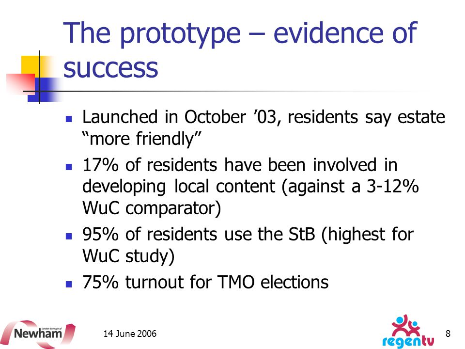14 June 2006 8 The prototype – evidence of success Launched in October '03, residents say estate more friendly 17% of residents have been involved in developing local content (against a 3-12% WuC comparator) 95% of residents use the StB (highest for WuC study) 75% turnout for TMO elections