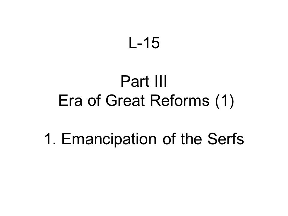 L-15 Part III Era of Great Reforms (1) 1. Emancipation of the Serfs