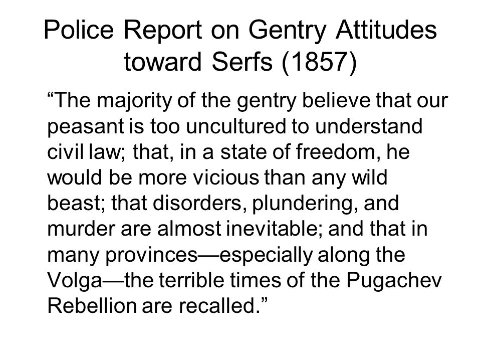 Police Report on Gentry Attitudes toward Serfs (1857) The majority of the gentry believe that our peasant is too uncultured to understand civil law; that, in a state of freedom, he would be more vicious than any wild beast; that disorders, plundering, and murder are almost inevitable; and that in many provinces—especially along the Volga—the terrible times of the Pugachev Rebellion are recalled.