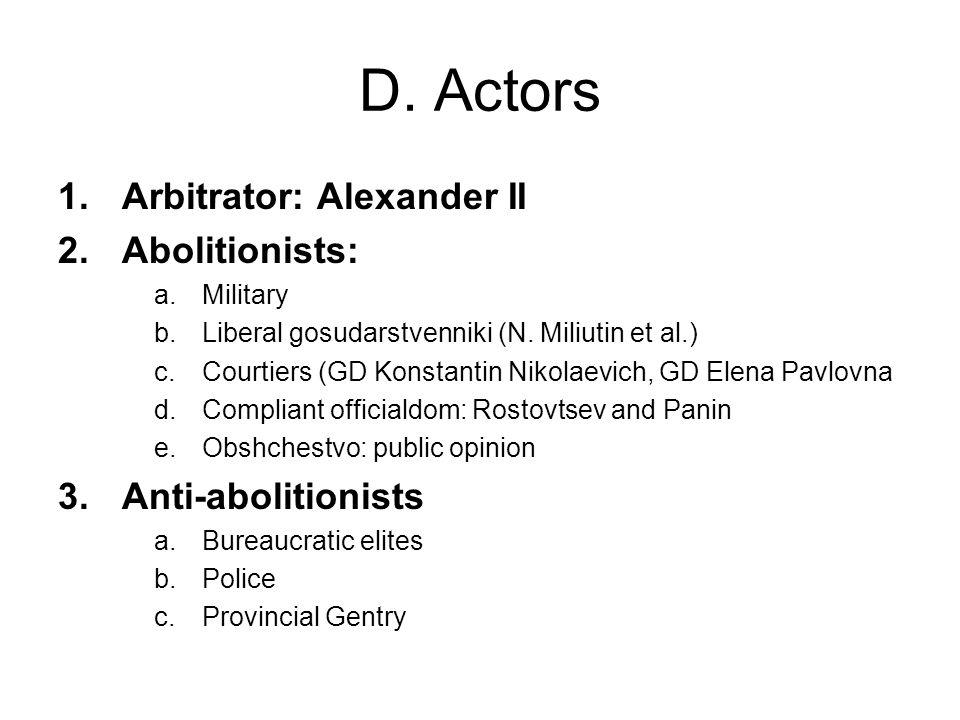 D. Actors 1.Arbitrator: Alexander II 2.Abolitionists: a.Military b.Liberal gosudarstvenniki (N.