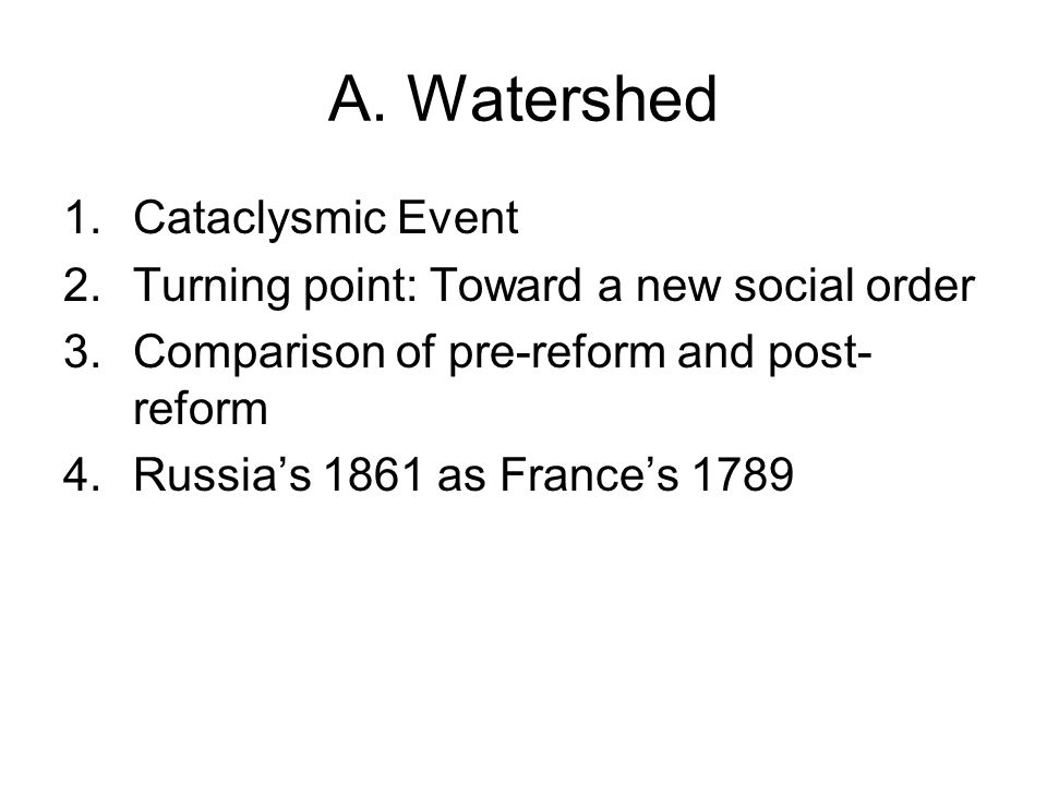 A. Watershed 1.Cataclysmic Event 2.Turning point: Toward a new social order 3.Comparison of pre-reform and post- reform 4.Russia's 1861 as France's 17