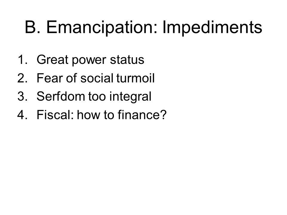 B. Emancipation: Impediments 1.Great power status 2.Fear of social turmoil 3.Serfdom too integral 4.Fiscal: how to finance?