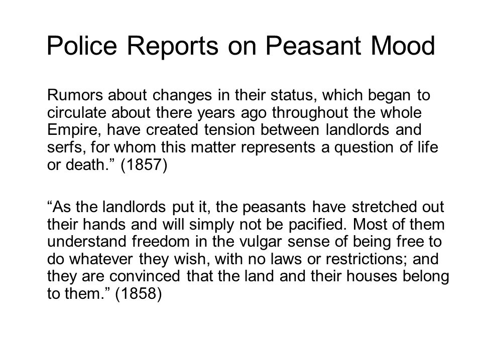 Police Reports on Peasant Mood Rumors about changes in their status, which began to circulate about there years ago throughout the whole Empire, have created tension between landlords and serfs, for whom this matter represents a question of life or death. (1857) As the landlords put it, the peasants have stretched out their hands and will simply not be pacified.