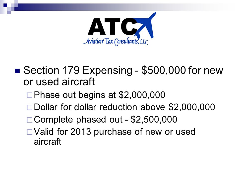 Section 179 Expensing - $500,000 for new or used aircraft  Phase out begins at $2,000,000  Dollar for dollar reduction above $2,000,000  Complete phased out - $2,500,000  Valid for 2013 purchase of new or used aircraft