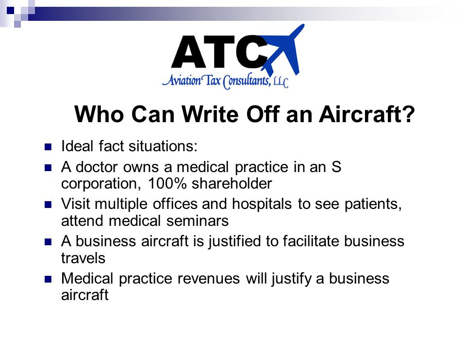 Ideal fact situations: A doctor owns a medical practice in an S corporation, 100% shareholder Visit multiple offices and hospitals to see patients, attend medical seminars A business aircraft is justified to facilitate business travels Medical practice revenues will justify a business aircraft Who Can Write Off an Aircraft?