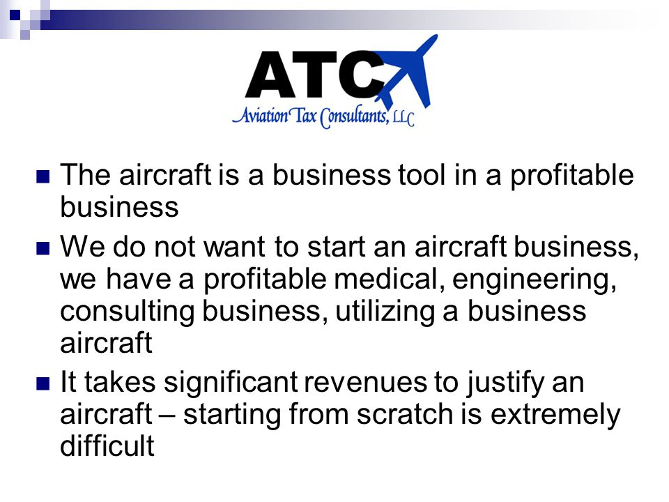 The aircraft is a business tool in a profitable business We do not want to start an aircraft business, we have a profitable medical, engineering, consulting business, utilizing a business aircraft It takes significant revenues to justify an aircraft – starting from scratch is extremely difficult