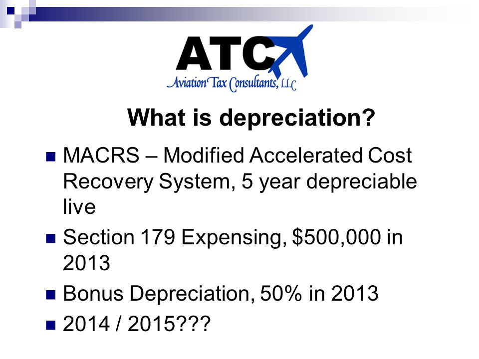 MACRS – Modified Accelerated Cost Recovery System, 5 year depreciable live Section 179 Expensing, $500,000 in 2013 Bonus Depreciation, 50% in 2013 2014 / 2015??.
