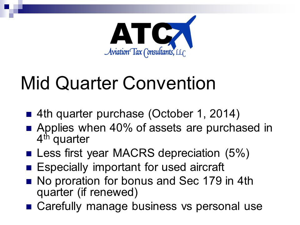 Mid Quarter Convention 4th quarter purchase (October 1, 2014) Applies when 40% of assets are purchased in 4 th quarter Less first year MACRS depreciation (5%) Especially important for used aircraft No proration for bonus and Sec 179 in 4th quarter (if renewed) Carefully manage business vs personal use
