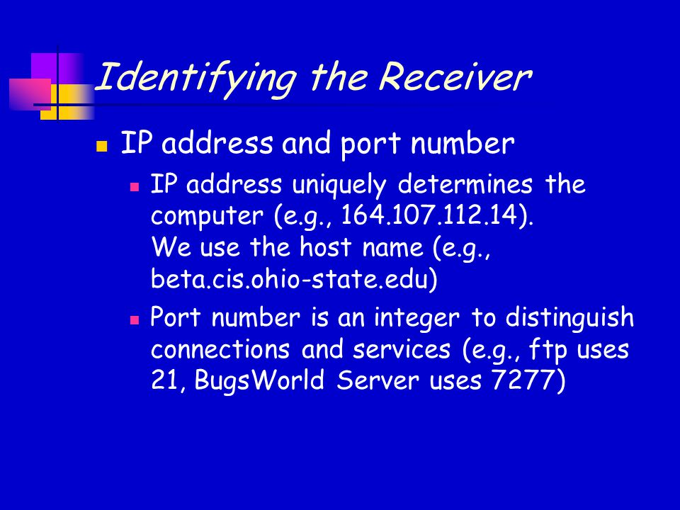 Identifying the Receiver IP address and port number IP address uniquely determines the computer (e.g., 164.107.112.14). We use the host name (e.g., be