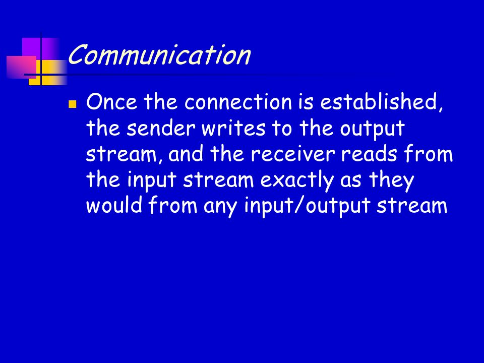 Communication Once the connection is established, the sender writes to the output stream, and the receiver reads from the input stream exactly as they would from any input/output stream