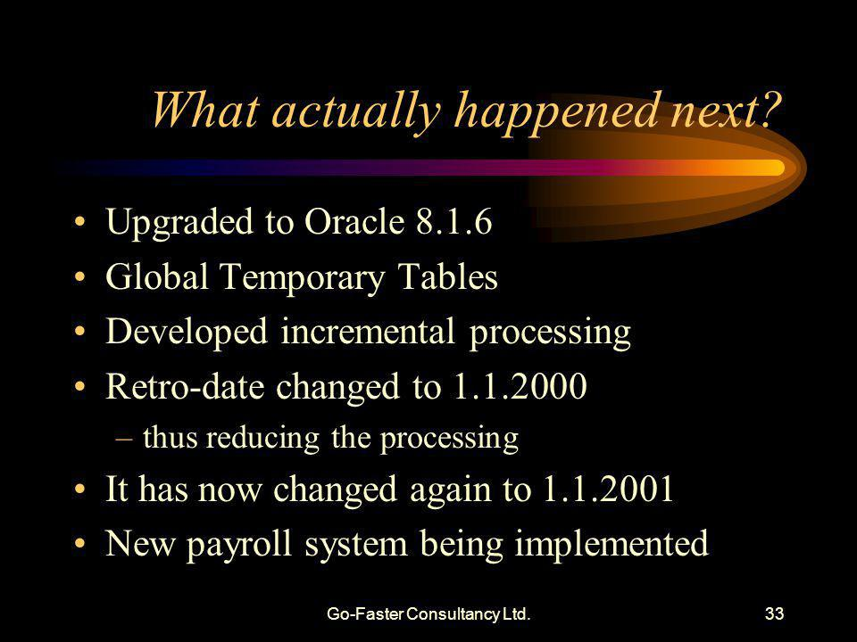 Go-Faster Consultancy Ltd.33 What actually happened next? Upgraded to Oracle 8.1.6 Global Temporary Tables Developed incremental processing Retro-date