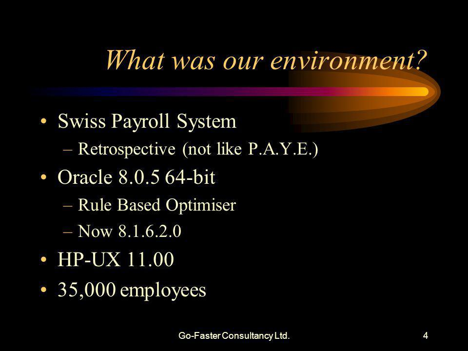 Go-Faster Consultancy Ltd.4 What was our environment? Swiss Payroll System –Retrospective (not like P.A.Y.E.) Oracle 8.0.5 64-bit –Rule Based Optimise