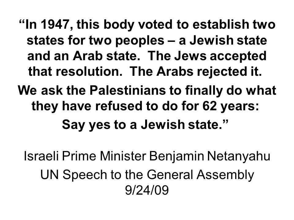 """In 1947, this body voted to establish two states for two peoples – a Jewish state and an Arab state. The Jews accepted that resolution. The Arabs rej"